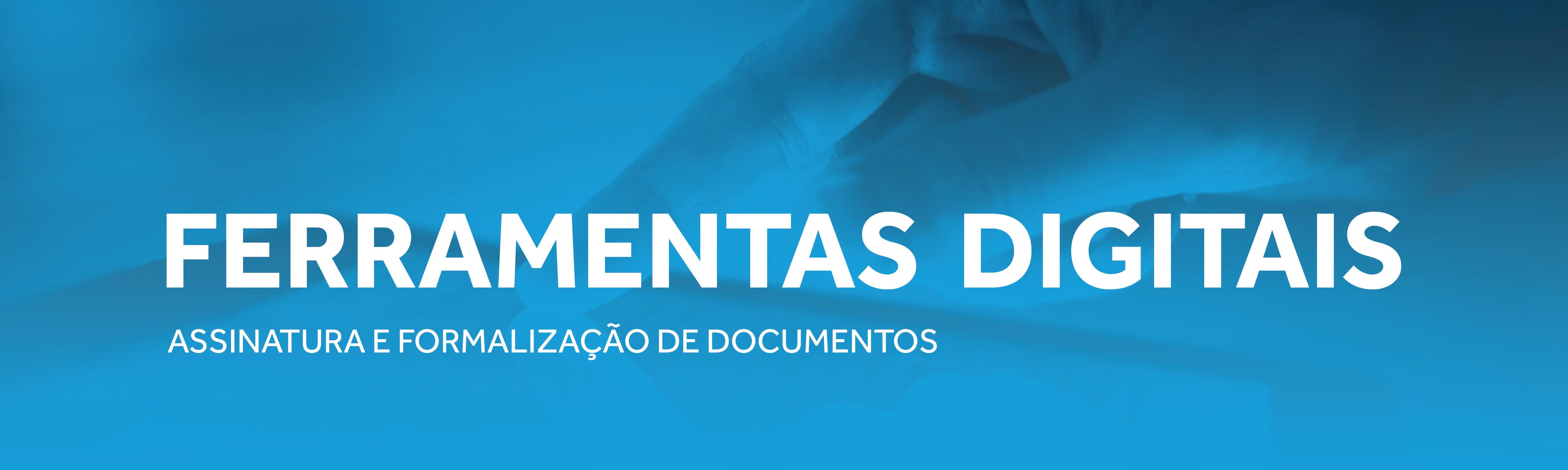 FERRAMENTAS DIGITAIS – ASSINATURA E FORMALIZAÇÃO DE DOCUMENTOS