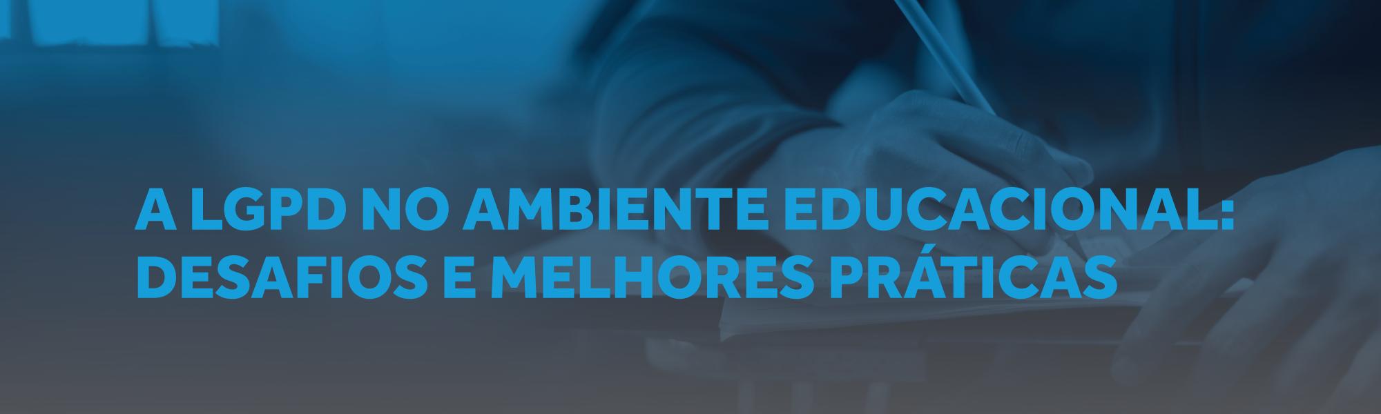 A LGPD NO AMBIENTE EDUCACIONAL: DESAFIOS E MELHORES PRÁTICAS